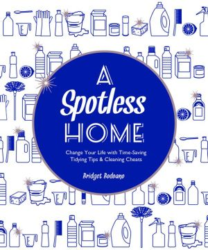 A Spotless Home: Change Your Life with Time-Saving Tidying Tips & Cleaning Cheats