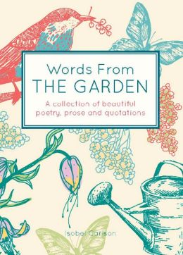 Words from the Garden: A Collection of Beautiful Poetry, Prose and Quotations