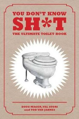 You Don't Know Sh*t: The Ultimate Toilet Book. Doug Mayer, Val Stori and Tod Van Jahnes