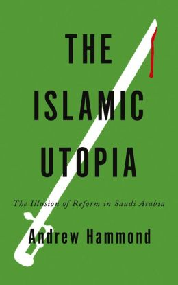 The Islamic Utopia: The Illusion of Reform in Saudi Arabia