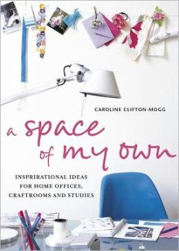 A Space of My Own: Inspirational Ideas for Home Offices, Craft Rooms & Studies