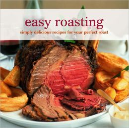 Easy Roasting: Simply Delicious Recipes for Your Perfect Roast