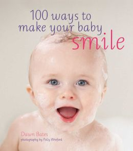 100 Ways to Make Your Baby Smile: Inspiring Ideas to Keep Your Baby Happy Every Day