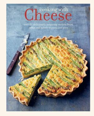 Cooking with Cheese: Over 80 deliciously inspiring recipes from soups and salads to souffles and risottos