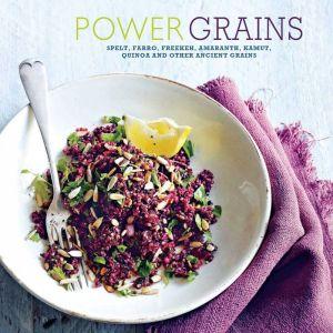 Power Grains: Spelt, Faro, Freekeh, Amaranth, Kamut, Quinoa and Other Ancient Grains
