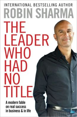 Leader Who Had No Title: A Modern Fable on Real Success in Business and in Life