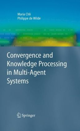 Convergence and Knowledge Processing in Multi-Agent Systems (Advanced Information and Knowledge Processing) Maria Chli and Philippe de Wilde