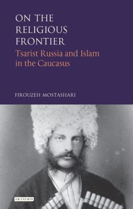 On the Religious Frontier: Tsarist Russia and Islam in the Caucasus (International Library of Historical Studies Series, #32)