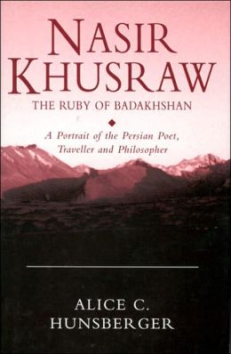NASIR-I KHUSRAW: the Ruby of Badakhshan: The Ruby of Badakhshan: A Portrait of the Persian Poet, Traveller, and Philosopher