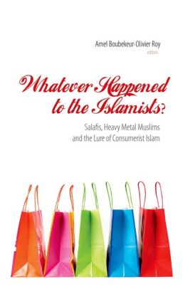 Whatever Happened to the Islamists?: Salafis, Heavy Metal Muslims and the Lure of Consumerist Islam