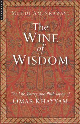 Wine of Wisdom: The Life Poetry and Philosophy of Omar Khayyam