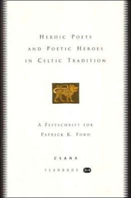 Heroic Poets and Poetic Heroes in Celtic Tradition: A Festschrift for Patrick K. Ford