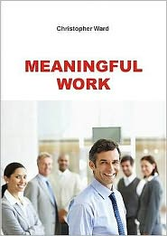Meaningful Work: How to Find Meaning in Work, and Make Work Meaningful