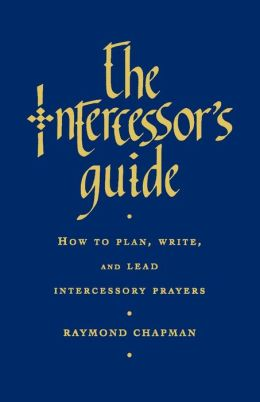 The Intercessor's Guide: How to Plan, Write and Lead Intercessory Prayers