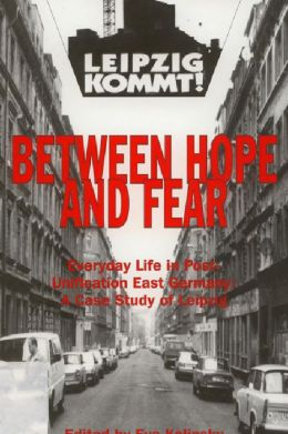 Between Hope and Fear: Everyday Life in Post-Unification East Germany: Leipzig