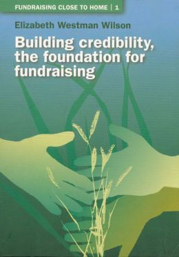 Fundraising Close to Home Volume 1: Building Credibility; the Foundation for Fundraising