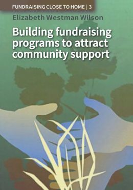 Fundraising Close to Home Volume 3: Building Fundraising Programmes to Attract Community Support
