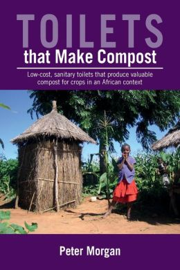 Toilets That Make Compost: Low-Cost, Sanitary Toilets That Produce Valuable Compost for Crops in an African Context