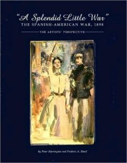 A Splendid Little War: The Spanish-American War, 1898: The Artists' Perspective