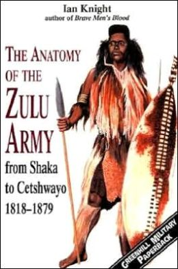 The Anatomy of the Zulu Army: From Shaka to Cetshwayo 1818-1879