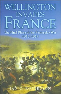 Wellington Invades France: The Final Phase of the Peninsular War, 1813-1814