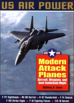 Modern Attack Planes: Aircraft, Weapons and Their Battlefield Might - Us Air Power Series