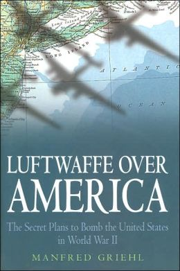 Luftwaffe over America: The Secret Plans to Bomb the United States in World War II