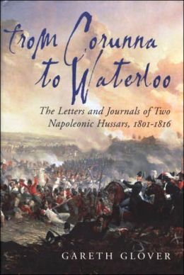 From Corunna to Waterloo: The Letters and Journals of Two Napoleonic Hussars, 1801-1816