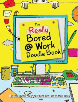 The Really Bored @ Work Doodle Book: For Eager Beavers and Busy Bees with Time on Their Hands