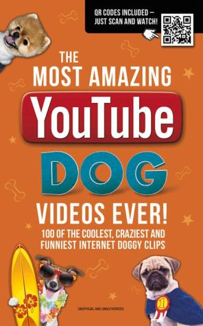 The Most Amazing YouTube Dog Videos Ever!: 120 of the Coolest, Craziest and Funniest Doggy Clips