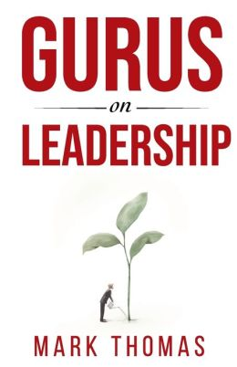 Gurus on Leadership: A Guide to the World's Thought Leaders in Leadership
