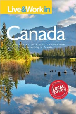 Live & Work in Canada, 5th Edition: The Most Accurate, Practical and Comprehensive Guide to Living and Working in Canada