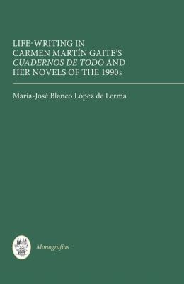 Life Writing in Carmen Martin Gaite's Cuadernos de todo and her Novels of the 1990s