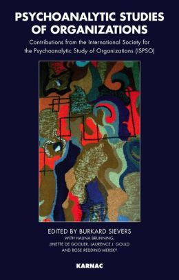 Psychoanalytic Studies of Organizations: Contributions from the International Society for the Psychoanalytic Study of Organizations