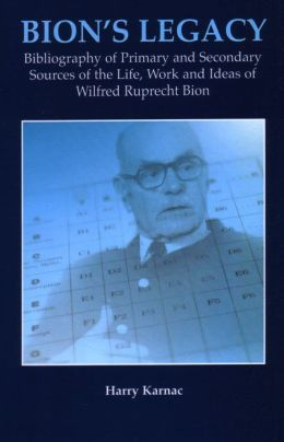 Bion's Legacy: Bibliography of Primary and Secondary Sources of the Life, Work and Ideas of Wilfred Ruprecht Bion