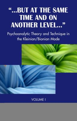 But at Same Time Another Level: Psychoanalytic Theory and Technique in the Kleinian/Bionian Mode