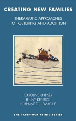 Creating New Families: Therapeutic Approaches to Fostering and Adoption