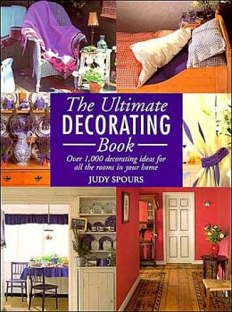 The Ultimate Decorating Book: Over 1,000 Decorating Ideas for All the Rooms in Your Home