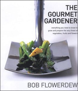 Gourmet Gardener: Everything You Need to Know to Grow the Finest of Vegetables, Fruits and Flowers