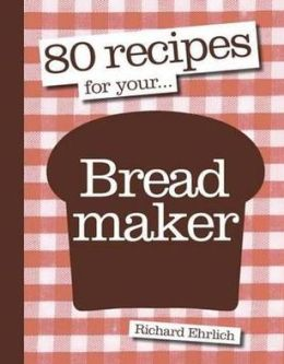 80 Recipes for Your Bread Maker