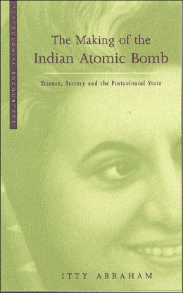 Making of the Indian Atomic Bomb: Science, Secrecy and the Postcolonial State