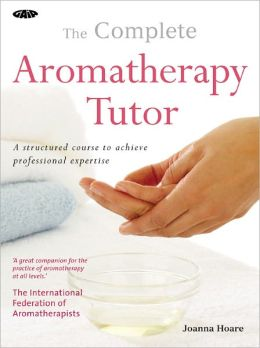 The Complete Aromatherapy Tutor: A Structured Course to Achieve Professional Expertise