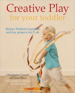 Creative Play for Your Toddler: Steiner Waldorf Expertise and Toy Projects for 2 - 4s Christopher Clouder and Janni Nicol
