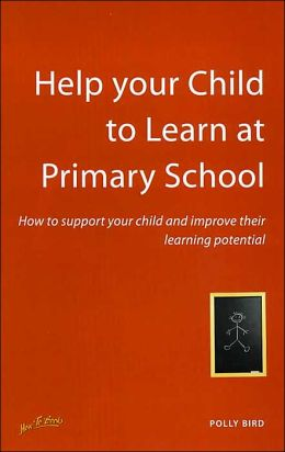Help Your Child to Learn at Primary School: How to Support Your Child and Improve Their Learning Potential