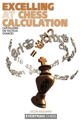 Excelling at Chess Calculation (Everyman Chess Series): Capitalizing on Tactical Chances