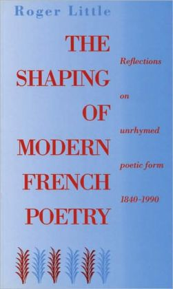 The Shaping of Modern French Poetry: Reflections on Unrhymed Poetic Form, 1840-1990