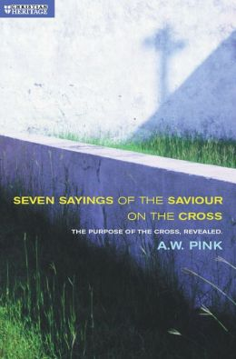 Seven Sayings of the Saviour on the Cross: The Purpose of the Cross Revealed