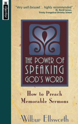 The Power of Speaking God's Word: How to Preach Memorable Sermons