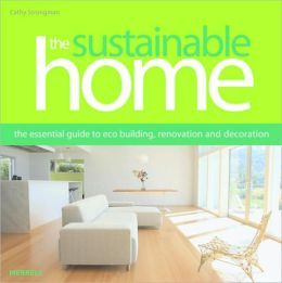 The Sustainable Home: The Essential Guide to Eco Construction, Renovation and Decoration