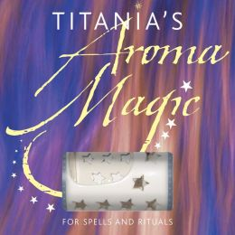 Titania's Aroma Magic: For Spells and Rituals